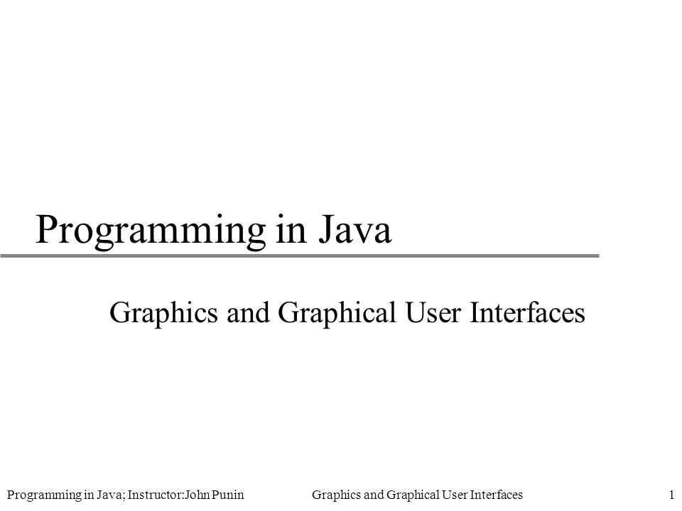 Programming in Java; Instructor:John Punin Graphics and Graphical User Interfaces1 Programming in Java Graphics and Graphical User Interfaces