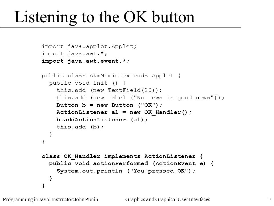 Programming in Java; Instructor:John Punin Graphics and Graphical User Interfaces7 Listening to the OK button import java.applet.Applet; import java.awt.*; import java.awt.event.*; public class AkmMimic extends Applet { public void init () { this.add (new TextField(20)); this.add (new Label ( No news is good news )); Button b = new Button ( OK ); ActionListener al = new OK_Handler(); b.addActionListener (al); this.add (b); } class OK_Handler implements ActionListener { public void actionPerformed (ActionEvent e) { System.out.println ( You pressed OK ); }