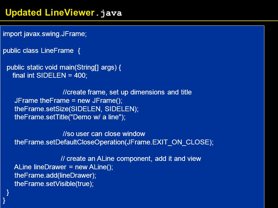Updated LineViewer.java import javax.swing.JFrame; public class LineFrame { public static void main(String[] args) { final int SIDELEN = 400; //create frame, set up dimensions and title JFrame theFrame = new JFrame(); theFrame.setSize(SIDELEN, SIDELEN); theFrame.setTitle( Demo w/ a line ); //so user can close window theFrame.setDefaultCloseOperation(JFrame.EXIT_ON_CLOSE); // create an ALine component, add it and view ALine lineDrawer = new ALine(); theFrame.add(lineDrawer); theFrame.setVisible(true); }