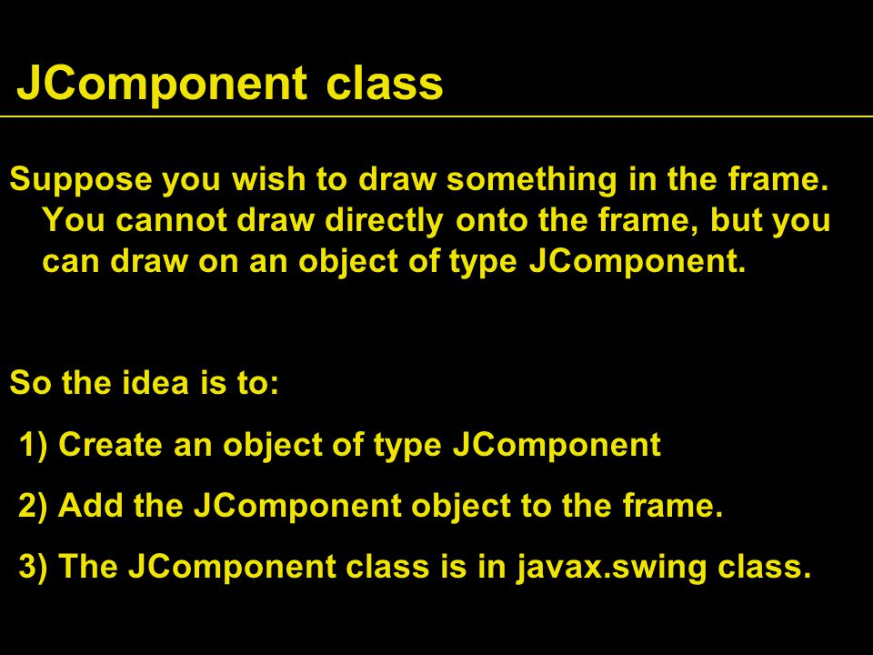 JComponent class Suppose you wish to draw something in the frame.