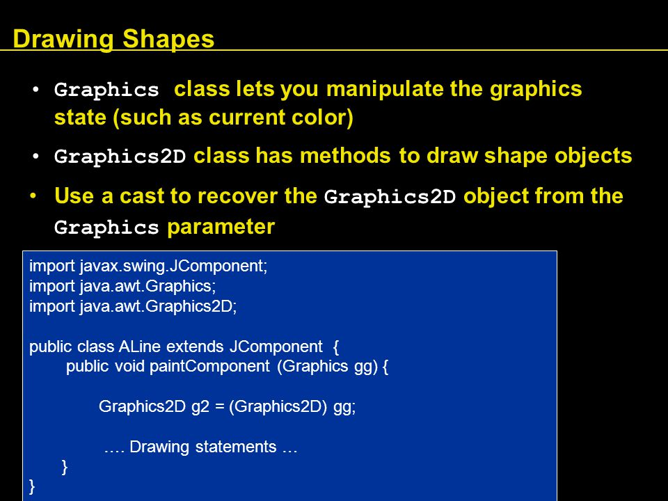 Drawing Shapes Graphics class lets you manipulate the graphics state (such as current color) Graphics2D class has methods to draw shape objects Use a cast to recover the Graphics2D object from the Graphics parameter import javax.swing.JComponent; import java.awt.Graphics; import java.awt.Graphics2D; public class ALine extends JComponent { public void paintComponent (Graphics gg) { Graphics2D g2 = (Graphics2D) gg; ….