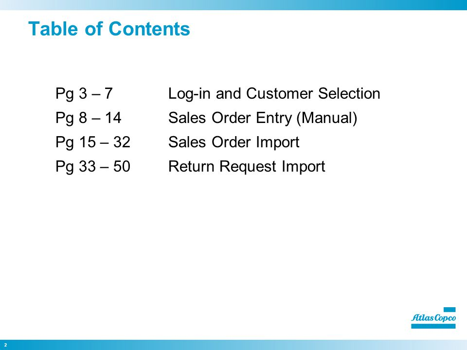 2 Table of Contents Pg 3 – 7Log-in and Customer Selection Pg 8 – 14Sales Order Entry (Manual) Pg 15 – 32Sales Order Import Pg 33 – 50Return Request Import