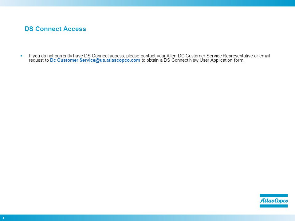 4 DS Connect Access  If you do not currently have DS Connect access, please contact your Allen DC Customer Service Representative or email request to Dc Customer Service@us.atlascopco.com to obtain a DS Connect New User Application form.