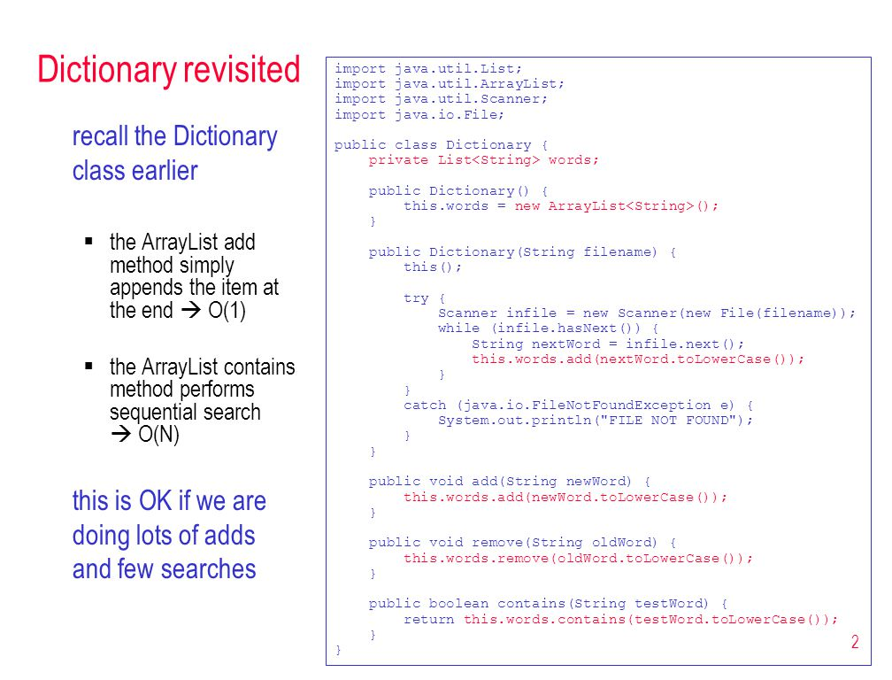 2 Dictionary revisited recall the Dictionary class earlier  the ArrayList add method simply appends the item at the end  O(1)  the ArrayList contains method performs sequential search  O(N) this is OK if we are doing lots of adds and few searches import java.util.List; import java.util.ArrayList; import java.util.Scanner; import java.io.File; public class Dictionary { private List words; public Dictionary() { this.words = new ArrayList (); } public Dictionary(String filename) { this(); try { Scanner infile = new Scanner(new File(filename)); while (infile.hasNext()) { String nextWord = infile.next(); this.words.add(nextWord.toLowerCase()); } catch (java.io.FileNotFoundException e) { System.out.println( FILE NOT FOUND ); } public void add(String newWord) { this.words.add(newWord.toLowerCase()); } public void remove(String oldWord) { this.words.remove(oldWord.toLowerCase()); } public boolean contains(String testWord) { return this.words.contains(testWord.toLowerCase()); }