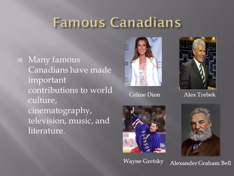  Many famous Canadians have made important contributions to world culture, cinematography, television, music, and literature.