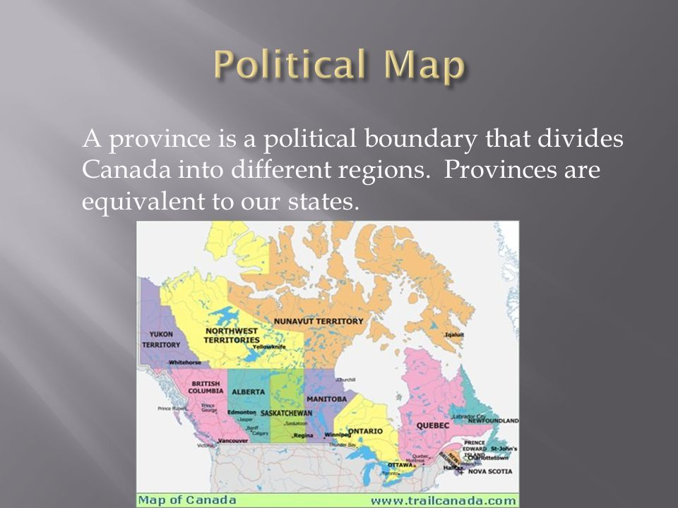 A province is a political boundary that divides Canada into different regions. Provinces are equivalent to our states.