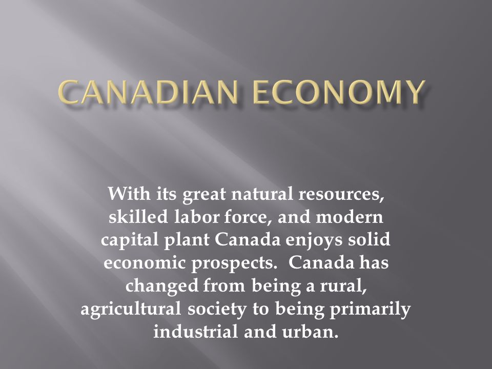 With its great natural resources, skilled labor force, and modern capital plant Canada enjoys solid economic prospects. Canada has changed from being