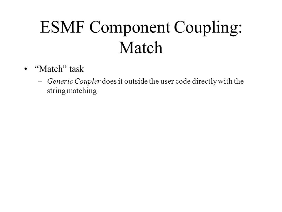 ESMF Component Coupling: Match Match task –Generic Coupler does it outside the user code directly with the string matching