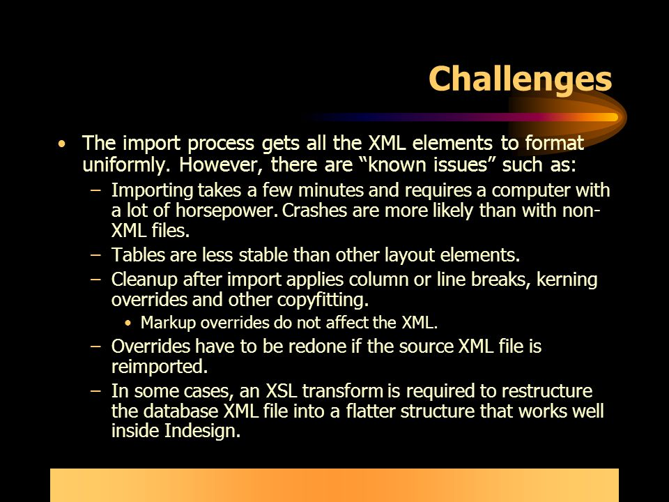 Challenges The import process gets all the XML elements to format uniformly.