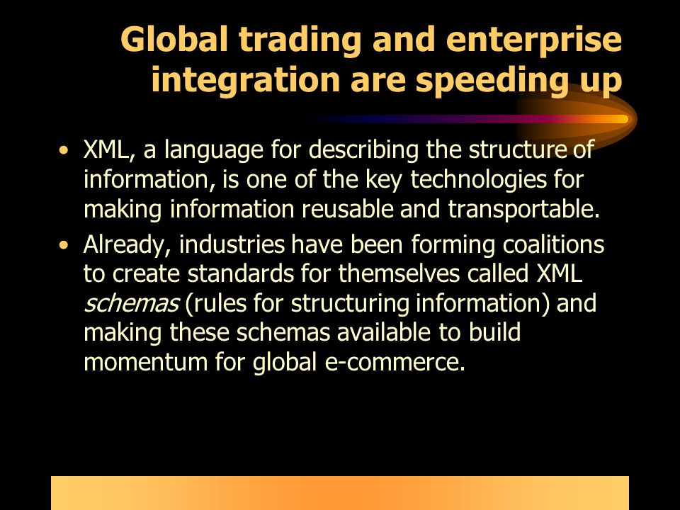 Global trading and enterprise integration are speeding up XML, a language for describing the structure of information, is one of the key technologies for making information reusable and transportable.