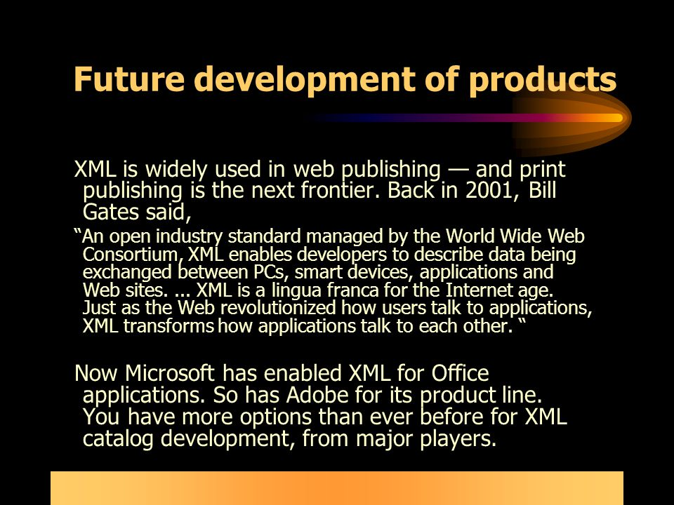 Future development of products XML is widely used in web publishing — and print publishing is the next frontier.