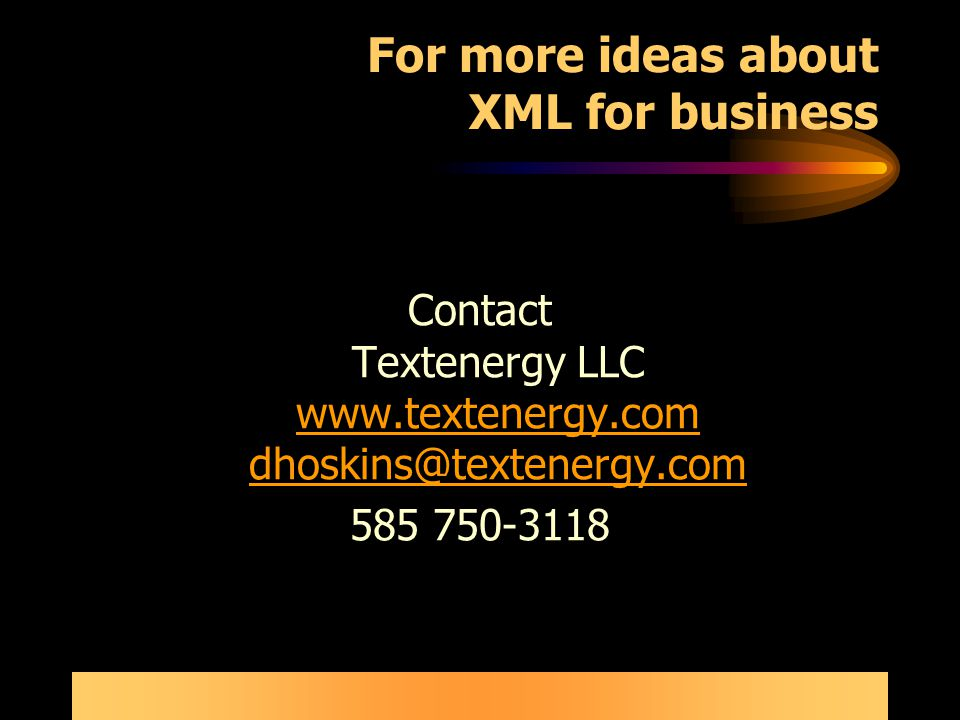 For more ideas about XML for business Contact Textenergy LLC www.textenergy.com dhoskins@textenergy.com www.textenergy.com dhoskins@textenergy.com 585 750-3118