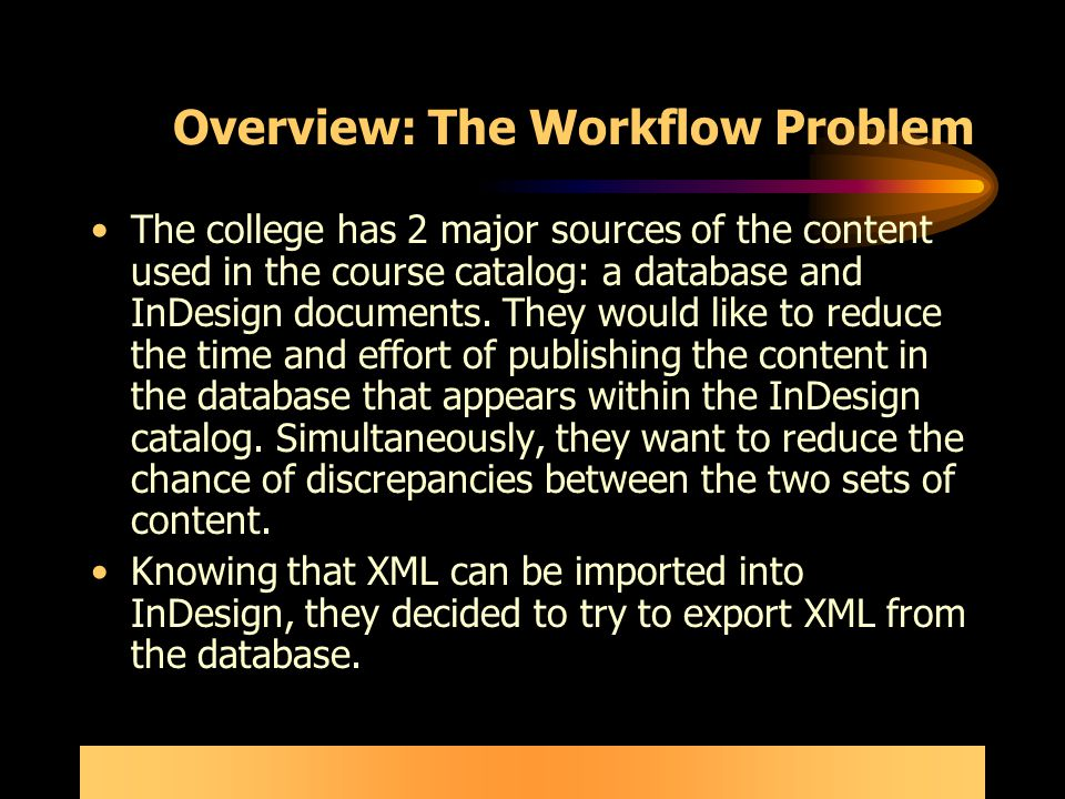 Overview: The Workflow Problem The college has 2 major sources of the content used in the course catalog: a database and InDesign documents.