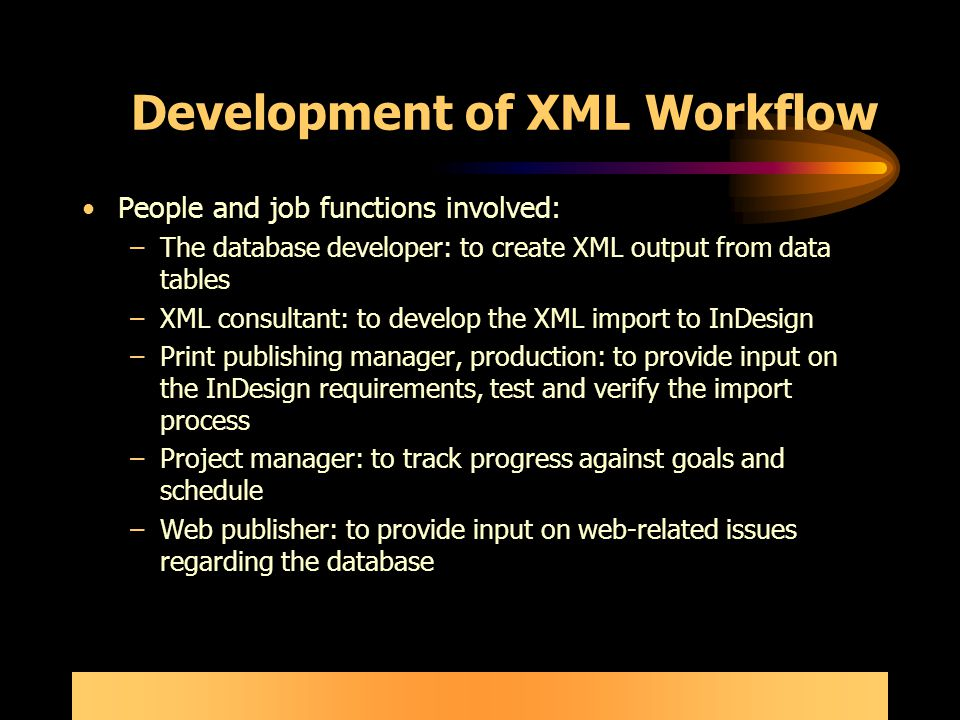 Development of XML Workflow People and job functions involved: –The database developer: to create XML output from data tables –XML consultant: to develop the XML import to InDesign –Print publishing manager, production: to provide input on the InDesign requirements, test and verify the import process –Project manager: to track progress against goals and schedule –Web publisher: to provide input on web-related issues regarding the database