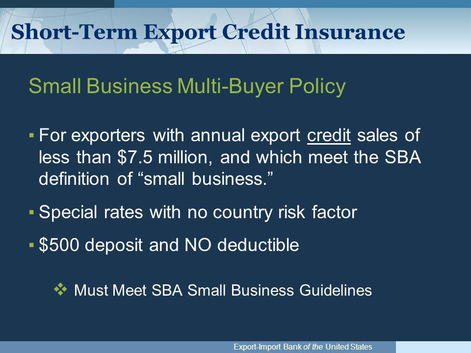 Export-Import Bank of the United States Short-Term Export Credit Insurance Small Business Multi-Buyer Policy ▪For exporters with annual export credit sales of less than $7.5 million, and which meet the SBA definition of small business. ▪Special rates with no country risk factor ▪$500 deposit and NO deductible  Must Meet SBA Small Business Guidelines
