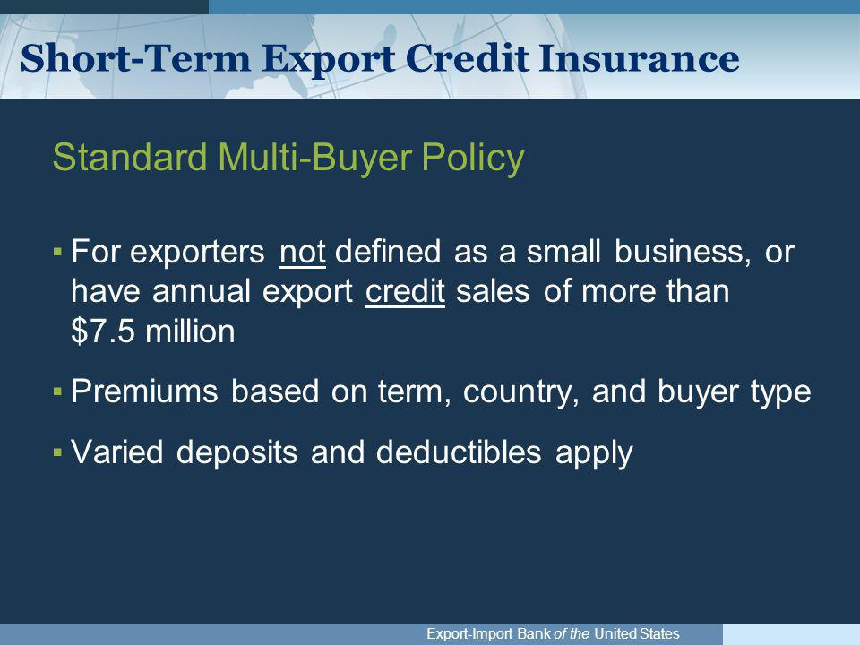 Export-Import Bank of the United States Short-Term Export Credit Insurance Standard Multi-Buyer Policy ▪For exporters not defined as a small business,