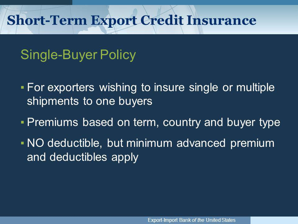 Export-Import Bank of the United States Short-Term Export Credit Insurance Single-Buyer Policy ▪For exporters wishing to insure single or multiple shi