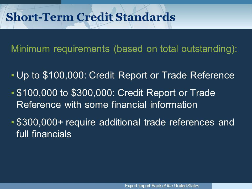 Export-Import Bank of the United States Short-Term Credit Standards Minimum requirements (based on total outstanding): ▪Up to $100,000: Credit Report or Trade Reference ▪$100,000 to $300,000: Credit Report or Trade Reference with some financial information ▪$300,000+ require additional trade references and full financials