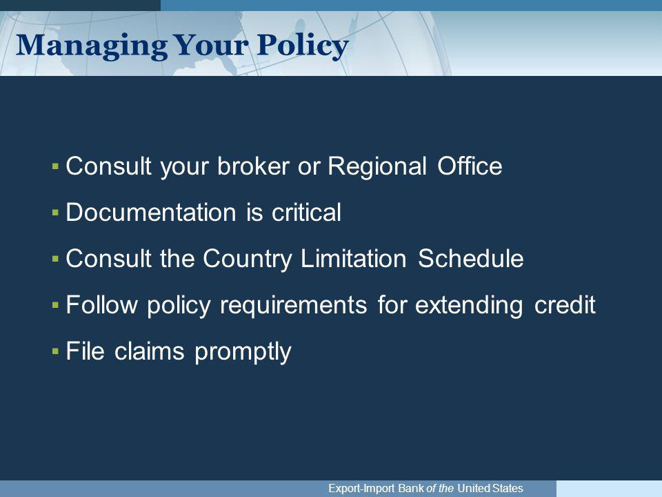 Export-Import Bank of the United States Managing Your Policy ▪Consult your broker or Regional Office ▪Documentation is critical ▪Consult the Country Limitation Schedule ▪Follow policy requirements for extending credit ▪File claims promptly
