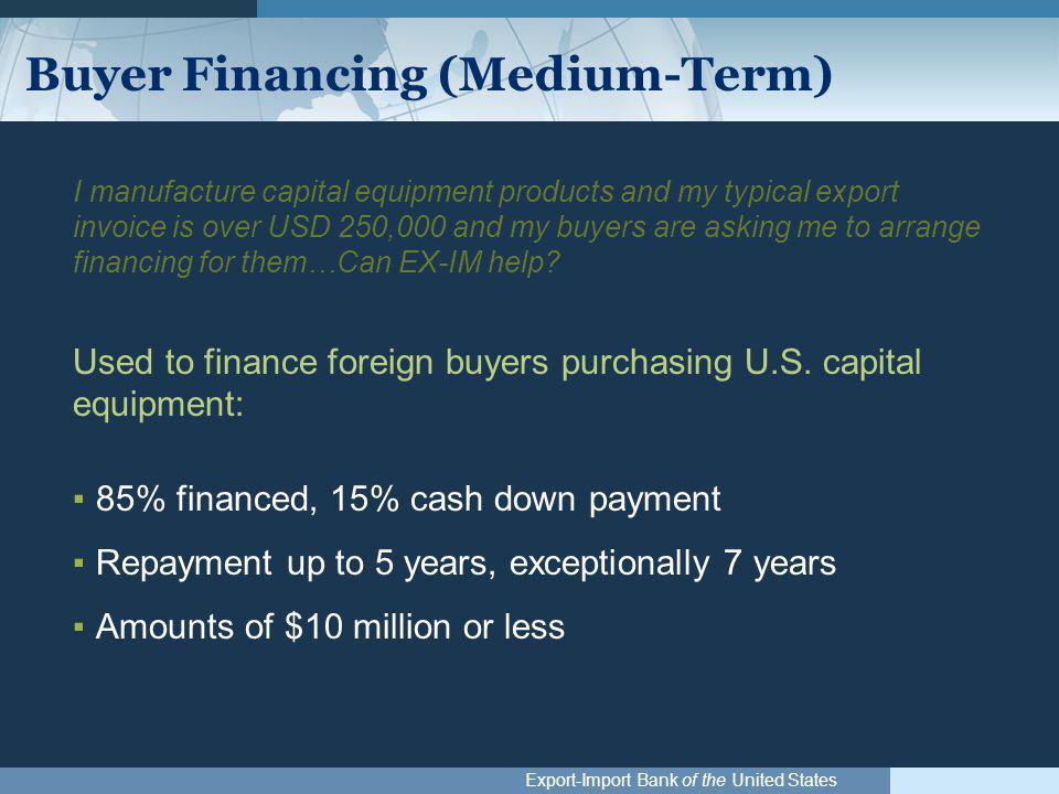 Export-Import Bank of the United States Buyer Financing (Medium-Term) I manufacture capital equipment products and my typical export invoice is over USD 250,000 and my buyers are asking me to arrange financing for them…Can EX-IM help.