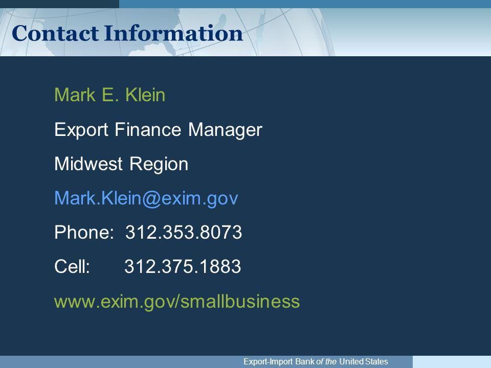 Export-Import Bank of the United States Contact Information Mark E. Klein Export Finance Manager Midwest Region Mark.Klein@exim.gov Phone: 312.353.807