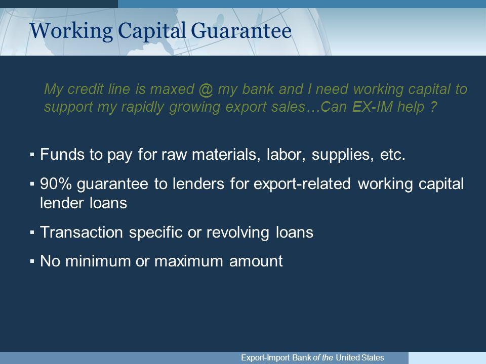Export-Import Bank of the United States Working Capital Guarantee My credit line is maxed @ my bank and I need working capital to support my rapidly g
