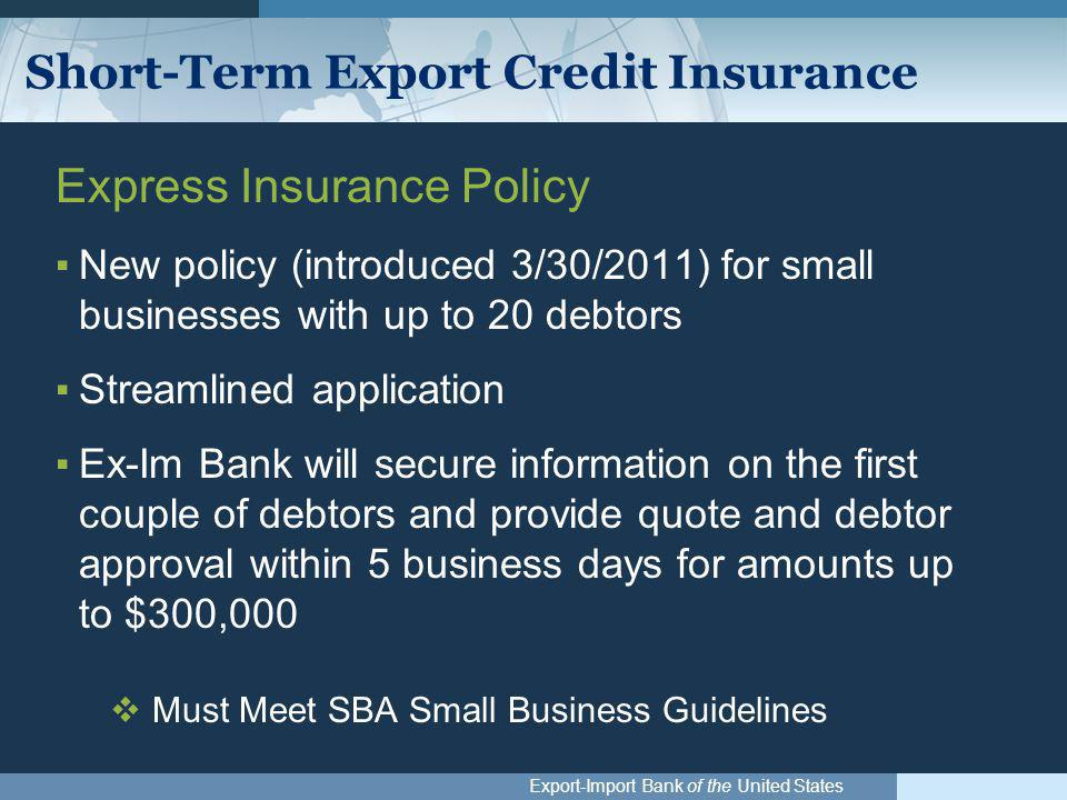 Export-Import Bank of the United States Short-Term Export Credit Insurance Express Insurance Policy ▪New policy (introduced 3/30/2011) for small businesses with up to 20 debtors ▪Streamlined application ▪Ex-Im Bank will secure information on the first couple of debtors and provide quote and debtor approval within 5 business days for amounts up to $300,000  Must Meet SBA Small Business Guidelines