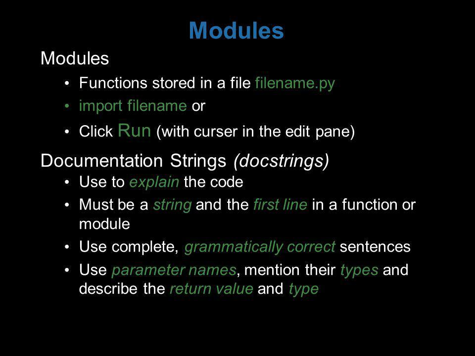 Modules Functions stored in a file filename.py import filename or Click Run (with curser in the edit pane) Documentation Strings (docstrings) Use to explain the code Must be a string and the first line in a function or module Use complete, grammatically correct sentences Use parameter names, mention their types and describe the return value and type