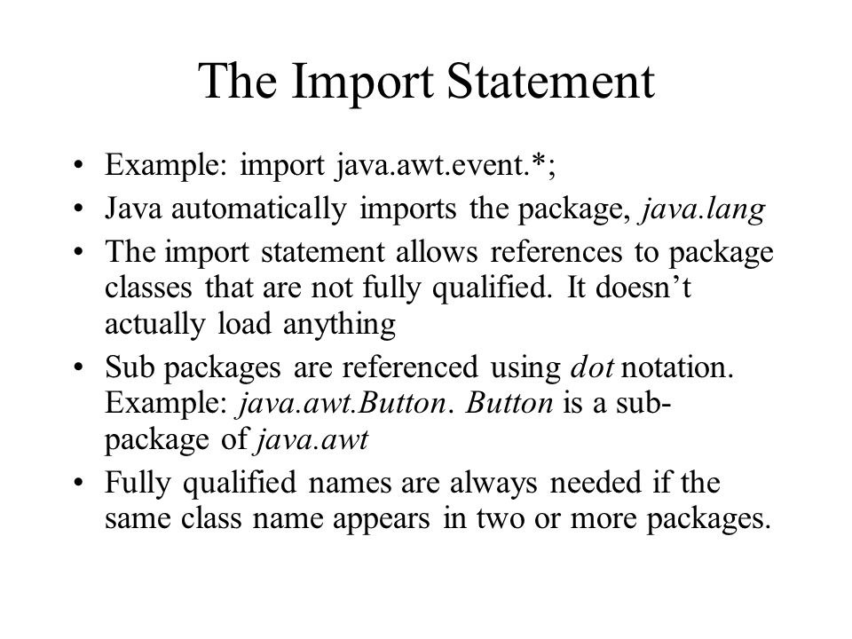 The Import Statement Example: import java.awt.event.*; Java automatically imports the package, java.lang The import statement allows references to package classes that are not fully qualified.