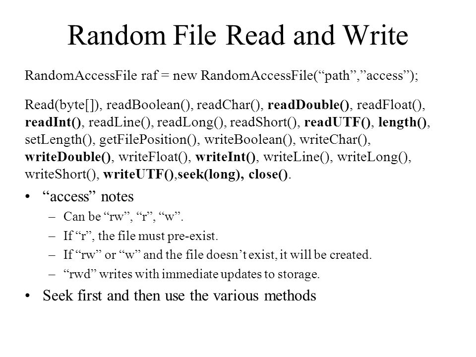 Random File Read and Write RandomAccessFile raf = new RandomAccessFile( path , access ); Read(byte[]), readBoolean(), readChar(), readDouble(), readFloat(), readInt(), readLine(), readLong(), readShort(), readUTF(), length(), setLength(), getFilePosition(), writeBoolean(), writeChar(), writeDouble(), writeFloat(), writeInt(), writeLine(), writeLong(), writeShort(), writeUTF(),seek(long), close().