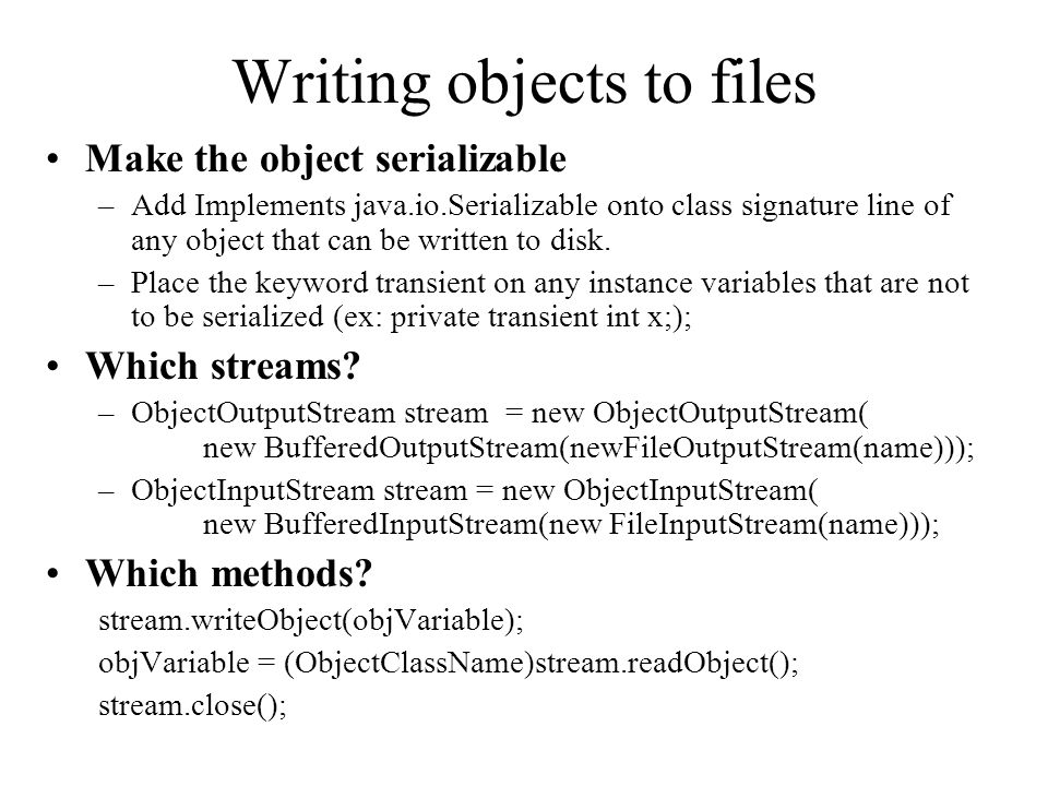 Writing objects to files Make the object serializable –Add Implements java.io.Serializable onto class signature line of any object that can be written to disk.