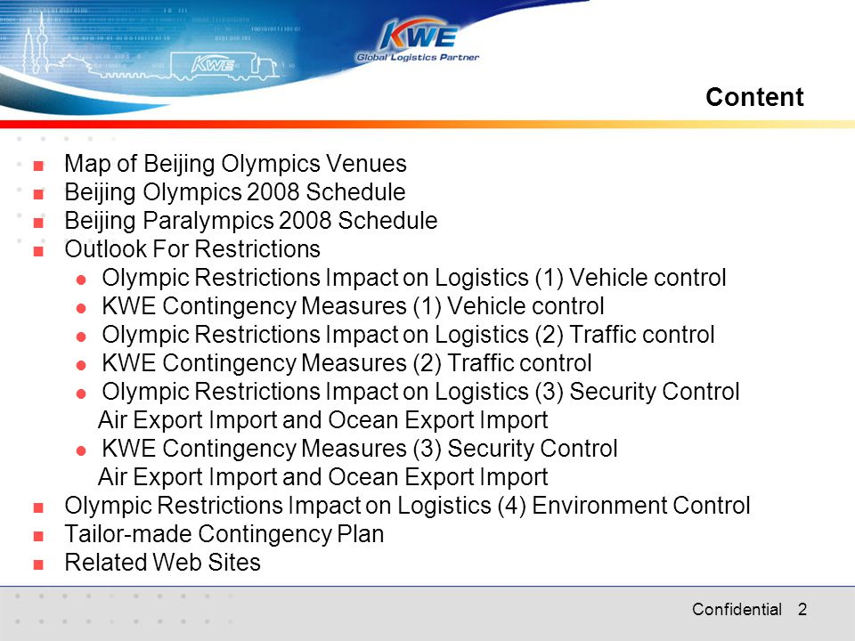 Confidential 2 Content Map of Beijing Olympics Venues Beijing Olympics 2008 Schedule Beijing Paralympics 2008 Schedule Outlook For Restrictions Olympic Restrictions Impact on Logistics (1) Vehicle control KWE Contingency Measures (1) Vehicle control Olympic Restrictions Impact on Logistics (2) Traffic control KWE Contingency Measures (2) Traffic control Olympic Restrictions Impact on Logistics (3) Security Control Air Export Import and Ocean Export Import KWE Contingency Measures (3) Security Control Air Export Import and Ocean Export Import Olympic Restrictions Impact on Logistics (4) Environment Control Tailor-made Contingency Plan Related Web Sites