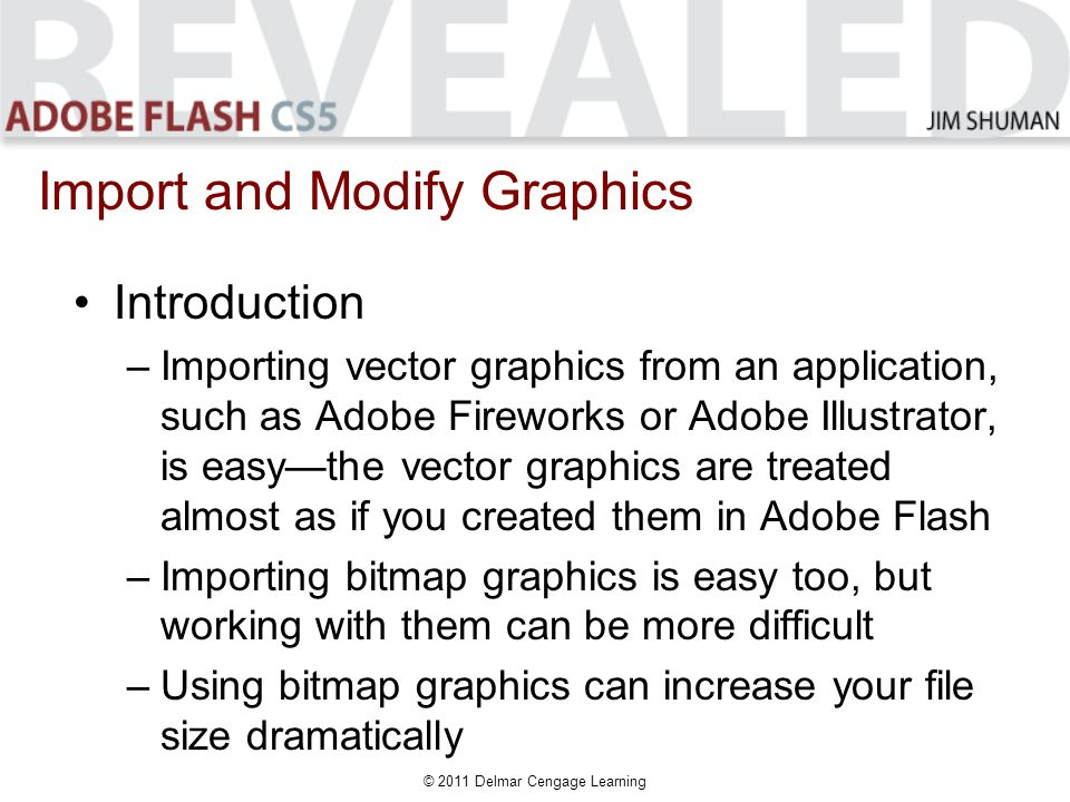 Introduction –Importing vector graphics from an application, such as Adobe Fireworks or Adobe Illustrator, is easy—the vector graphics are treated almost as if you created them in Adobe Flash –Importing bitmap graphics is easy too, but working with them can be more difficult –Using bitmap graphics can increase your file size dramatically Import and Modify Graphics