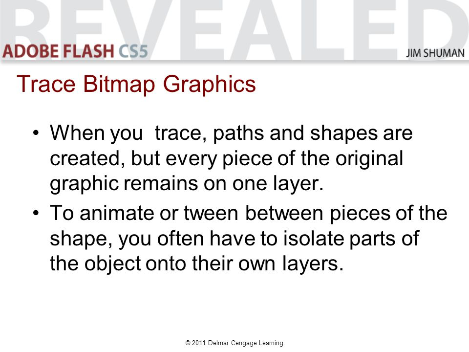© 2011 Delmar Cengage Learning When you trace, paths and shapes are created, but every piece of the original graphic remains on one layer.