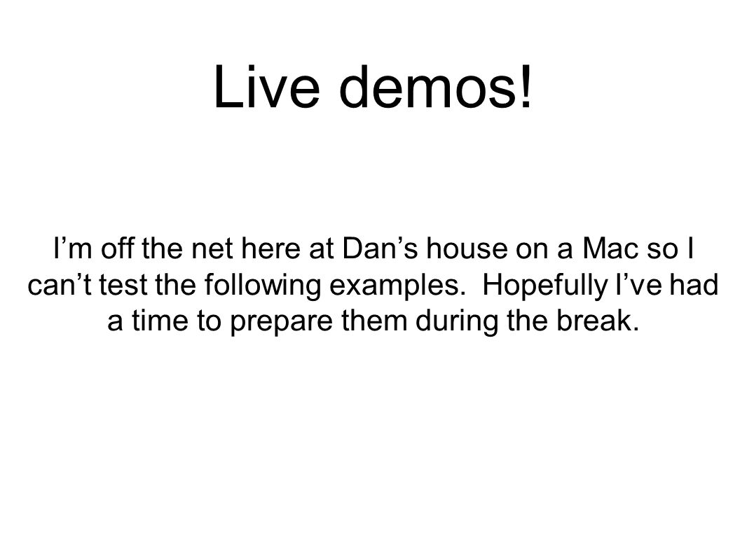 Live demos! I'm off the net here at Dan's house on a Mac so I can't test the following examples. Hopefully I've had a time to prepare them during the