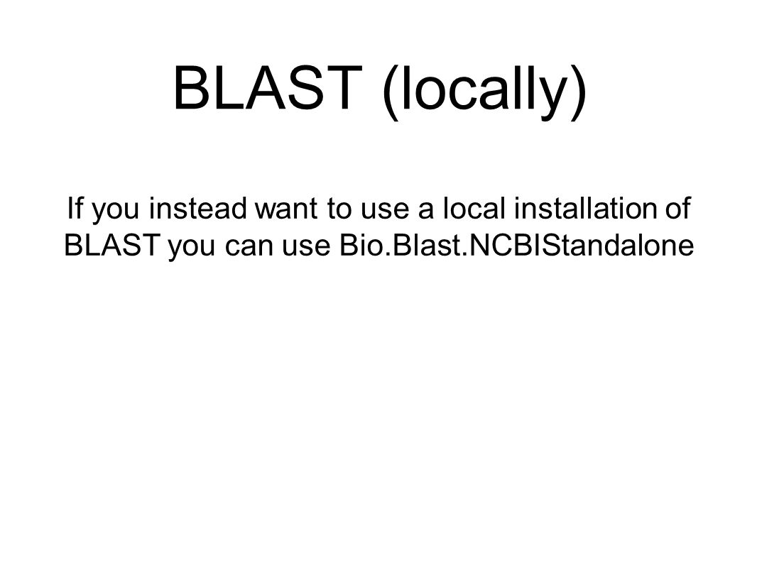 BLAST (locally) If you instead want to use a local installation of BLAST you can use Bio.Blast.NCBIStandalone