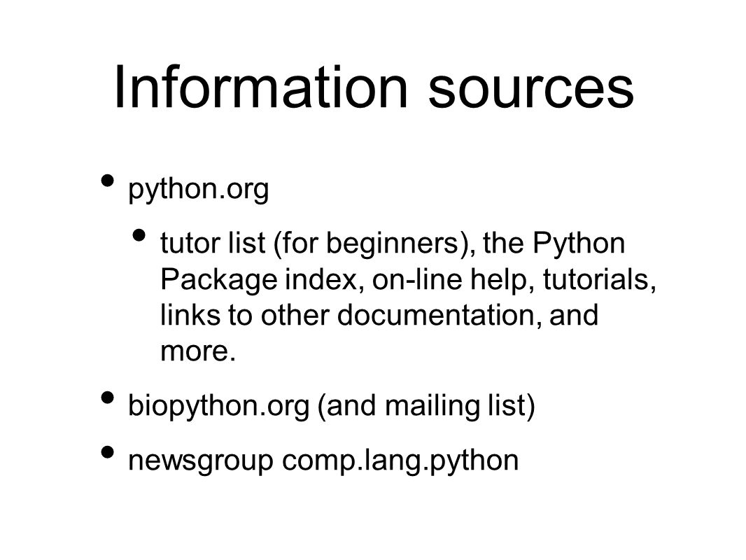 Information sources python.org tutor list (for beginners), the Python Package index, on-line help, tutorials, links to other documentation, and more.