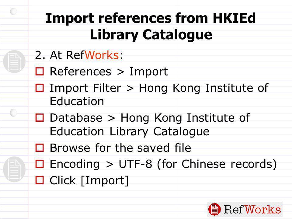 2. At RefWorks:  References > Import  Import Filter > Hong Kong Institute of Education  Database > Hong Kong Institute of Education Library Catalog