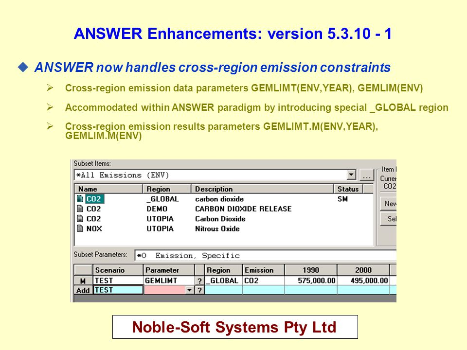 Noble-Soft Systems Pty Ltd ANSWER Program of Work post-Firenze Meeting - 1 uComplete the testing of AnswerV5.3.10 and advise ETSAP members and other ANSWER clients how to download V5.3.10 upgrade from the web uIntegrate documentation of all recent enhancements into ANSWER User Manual PDF uCase Comparison facility for Results uIncorporate SAGE MKTSHR into ANSWER once GAMS-MARKAL code for MKTSHR is finalized uImport GAMS DD further enhanced to allow import into non-BASE scenarios u Batch of Related Cases facility (extension of Batch Run)