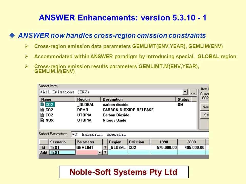 Noble-Soft Systems Pty Ltd ANSWER Enhancements: version 5.3.10 - 2 uANSWER now handles cross-region user constraints  Cross-region user constraint data parameter RAT__XRRHS(ADRATIO,RTY,YEAR)  Cross-region user constraint results parameter MR_XARAT.M(ADRATIO,RTY,YEAR)  Documented in new section 11 of ANSWER User Manual Cross-Region Constraints in ANSWER