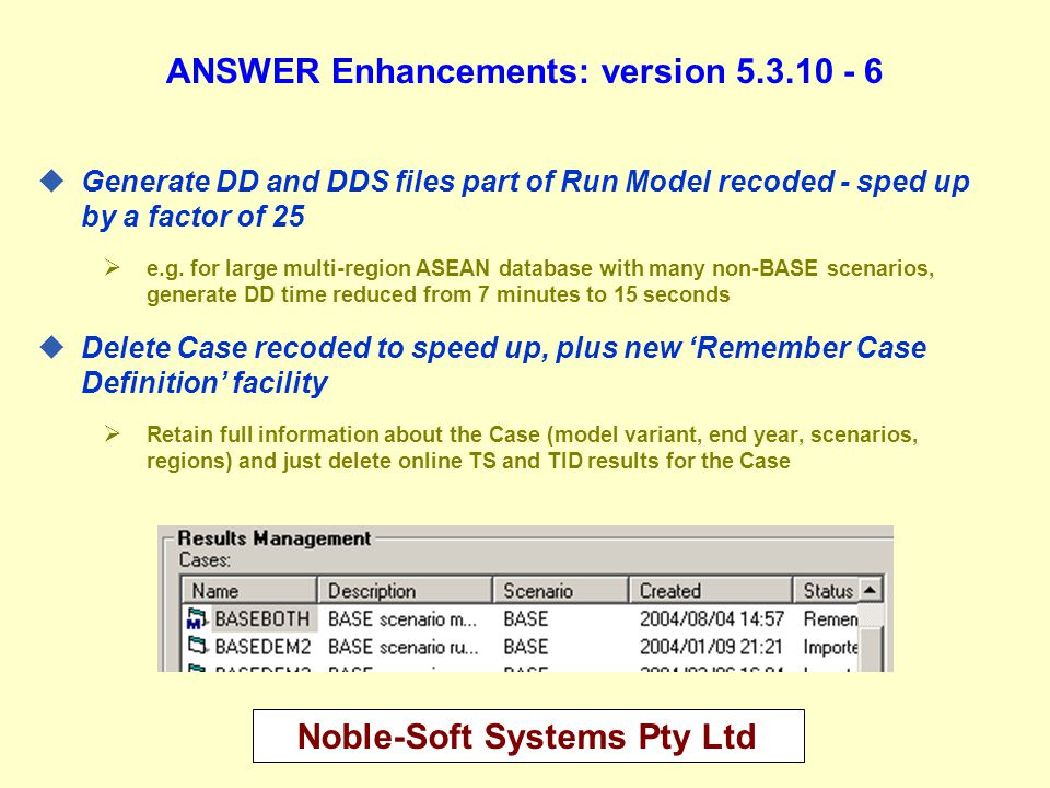 Noble-Soft Systems Pty Ltd ANSWER Enhancements: version 5.3.10 - 7 uNew Edit, Delete All Cases facility  Very fast even for very large database (< 1 second)  Optional 'Remember Case Definition' facility  Optional 'Automatically Repair and Compact Database after Delete' facility, also very fast