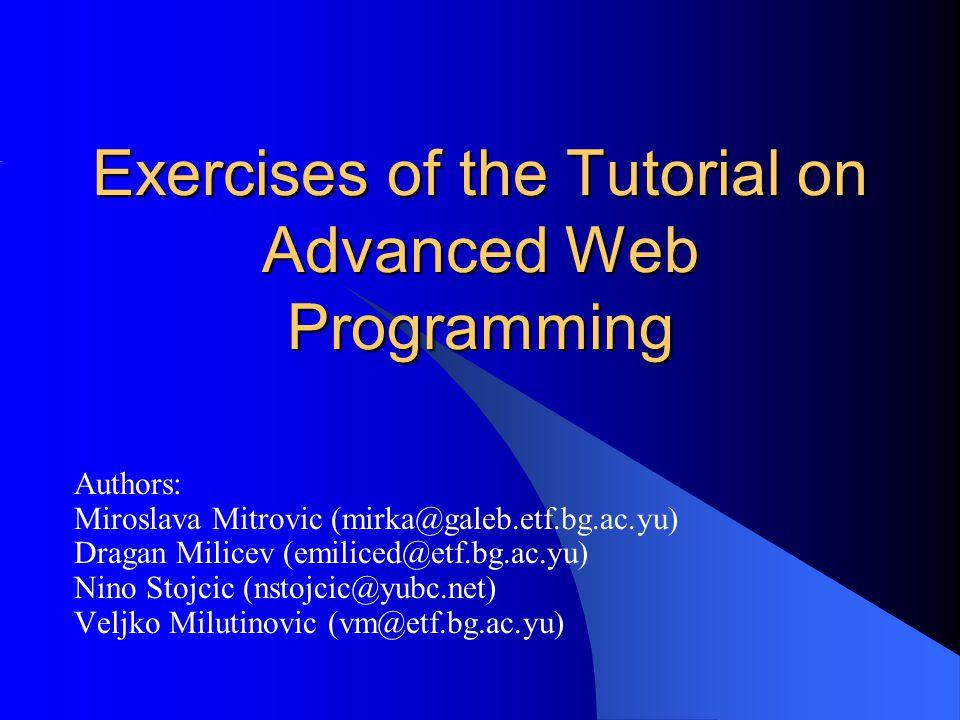 Exercises of the Tutorial on Advanced Web Programming Authors: Miroslava Mitrovic (mirka@galeb.etf.bg.ac.yu) Dragan Milicev (emiliced@etf.bg.ac.yu) Nino Stojcic (nstojcic@yubc.net) Veljko Milutinovic (vm@etf.bg.ac.yu)