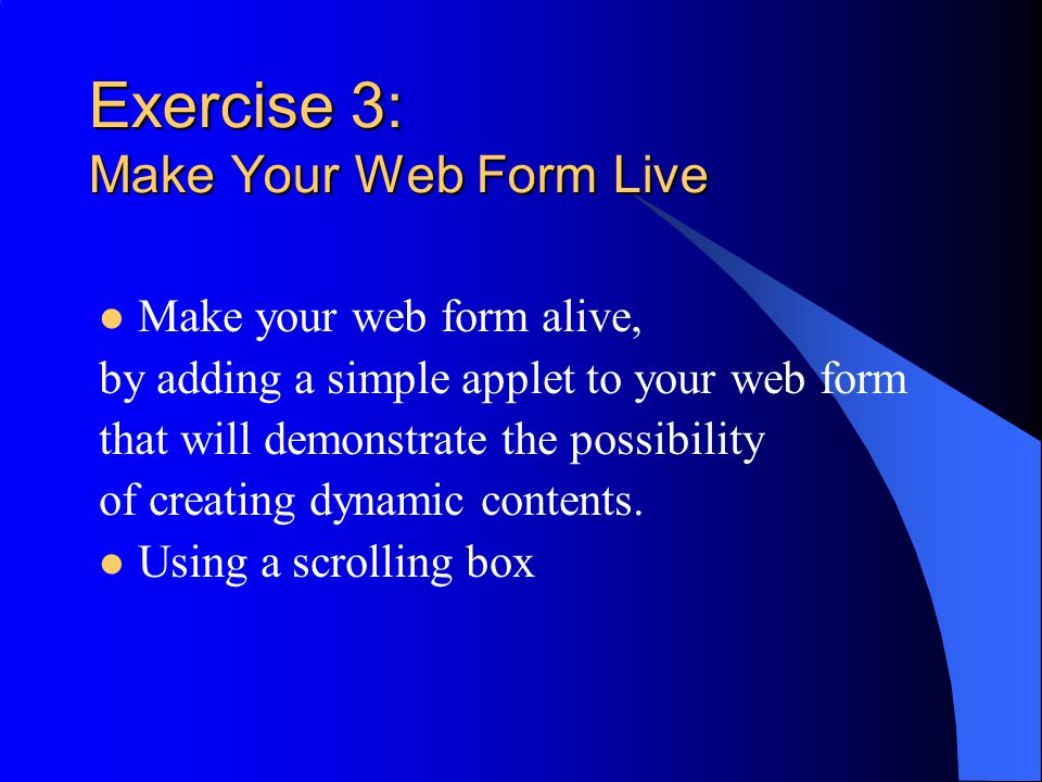 Exercise 3: Make Your Web Form Live Make your web form alive, by adding a simple applet to your web form that will demonstrate the possibility of creating dynamic contents.