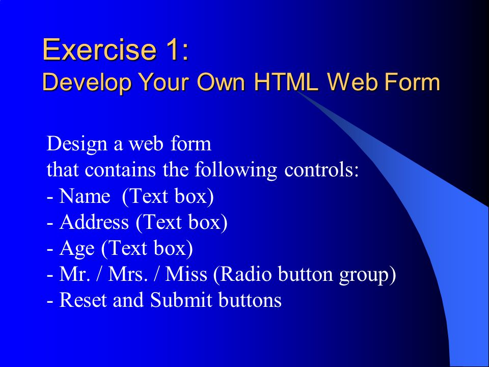 Exercise 1: Develop Your Own HTML Web Form Design a web form that contains the following controls: - Name (Text box) - Address (Text box) - Age (Text box) - Mr.