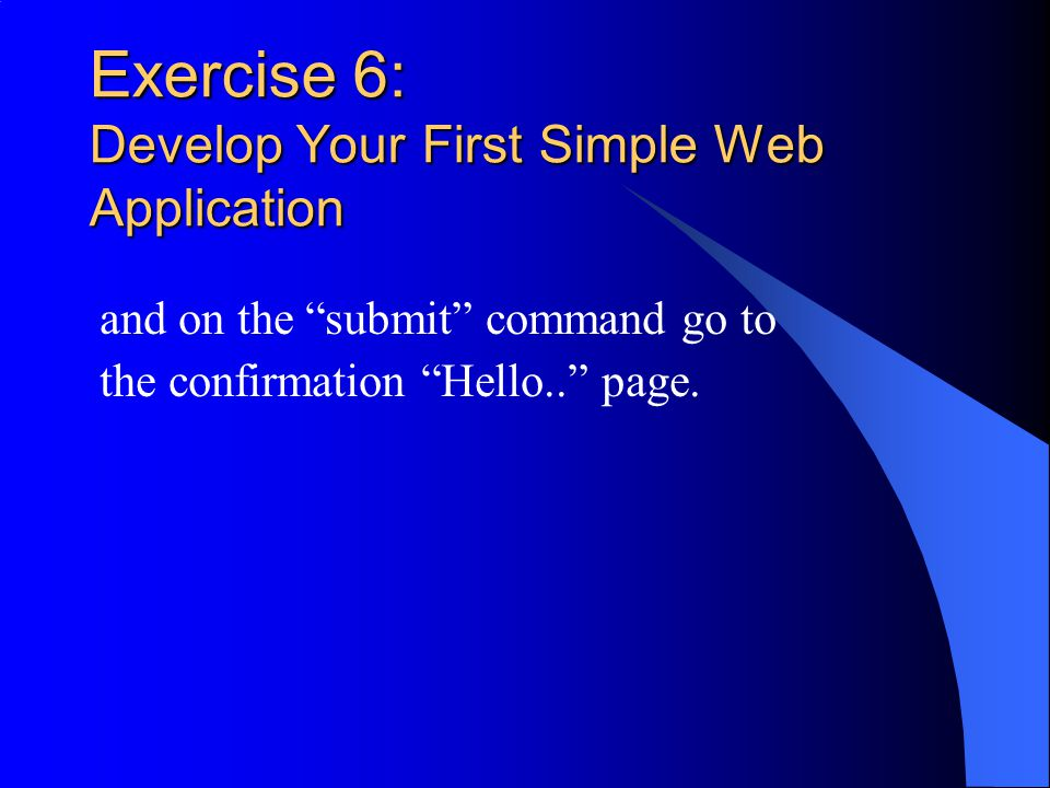 Exercise 6: Develop Your First Simple Web Application and on the submit command go to the confirmation Hello.. page.