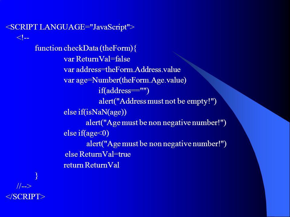 <!-- function checkData (theForm){ var ReturnVal=false var address=theForm.Address.value var age=Number(theForm.Age.value) if(address== ) alert( Address must not be empty! ) else if(isNaN(age)) alert( Age must be non negative number! ) else if(age<0) alert( Age must be non negative number! ) else ReturnVal=true return ReturnVal } //-->