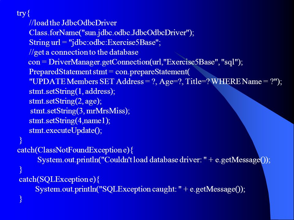 try{ //load the JdbcOdbcDriver Class.forName( sun.jdbc.odbc.JdbcOdbcDriver ); String url = jdbc:odbc:Exercise5Base ; //get a connection to the database con = DriverManager.getConnection(url, Exercise5Base , sql ); PreparedStatement stmt = con.prepareStatement( UPDATE Members SET Address = , Age= , Title=.