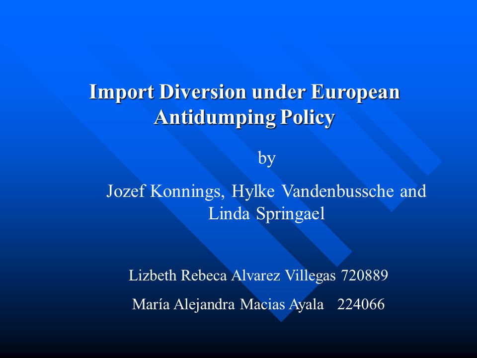 Import Diversion under European Antidumping Policy by Jozef Konnings, Hylke Vandenbussche and Linda Springael Lizbeth Rebeca Alvarez Villegas 720889 María Alejandra Macias Ayala 224066