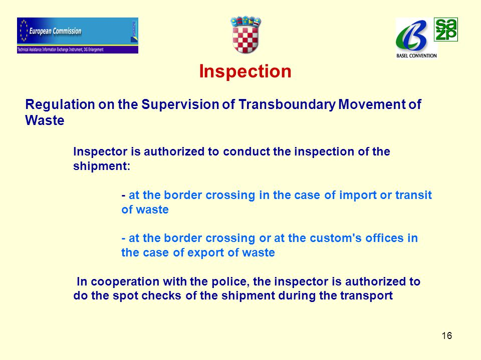 16 Inspection Regulation on the Supervision of Transboundary Movement of Waste Inspector is authorized to conduct the inspection of the shipment: - at the border crossing in the case of import or transit of waste - at the border crossing or at the custom s offices in the case of export of waste In cooperation with the police, the inspector is authorized to do the spot checks of the shipment during the transport