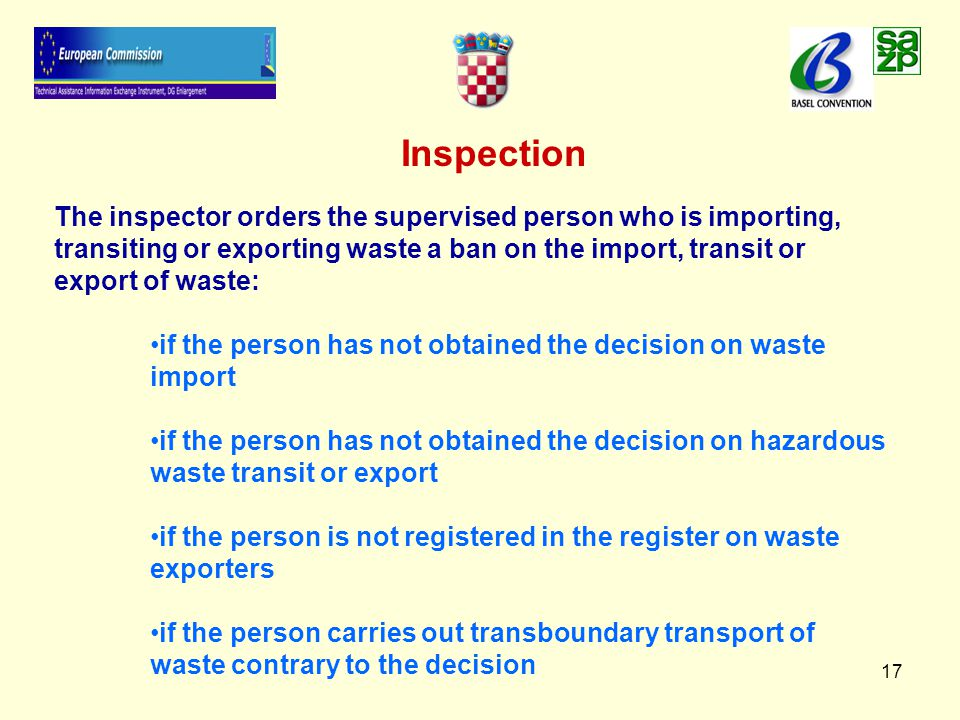 17 Inspection The inspector orders the supervised person who is importing, transiting or exporting waste a ban on the import, transit or export of waste: if the person has not obtained the decision on waste import if the person has not obtained the decision on hazardous waste transit or export if the person is not registered in the register on waste exporters if the person carries out transboundary transport of waste contrary to the decision